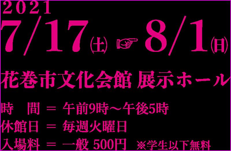 2021 7/17(土)〜8/1(日)花巻市文化会館 展示ホール 時間:午前9時〜午後5時、休館日:毎週火曜日、入場料:一般 500円※学生以下無料